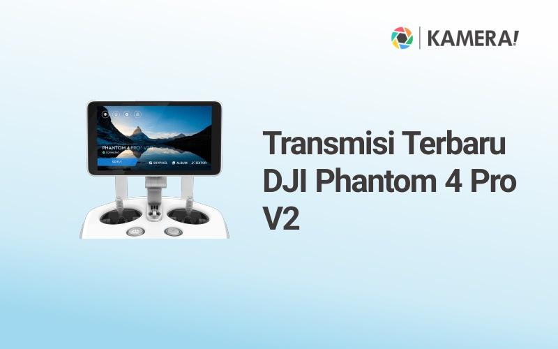 Transmisi Terbaru DJI Phantom 4 Pro V2