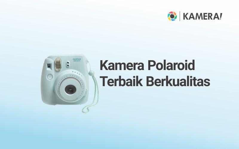 Kamera Polaroid Terbaik dan Berkualitas