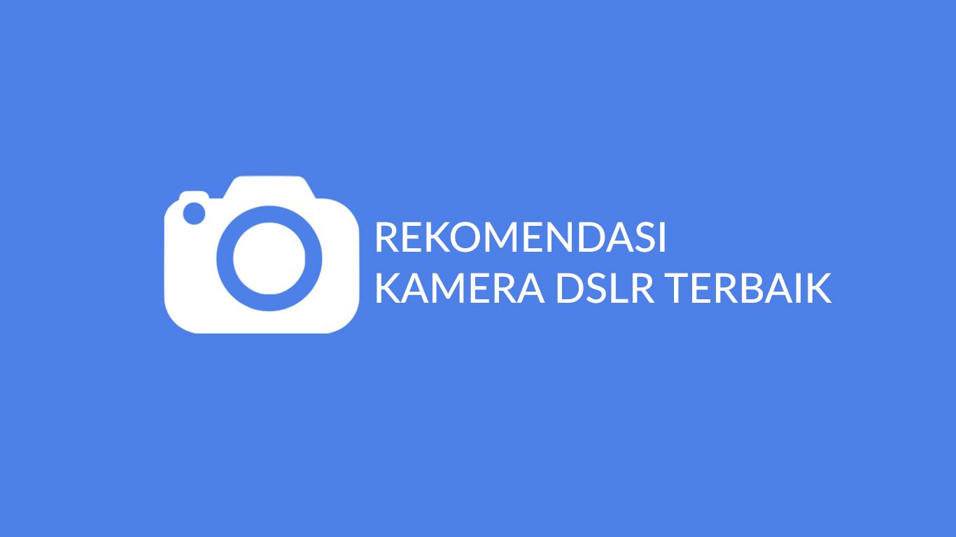 Rekomendasi Kamera DSLR Terbaik